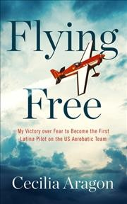 Flying free : my victory over fear to become the first Latina pilot on the US Aerobatic Team / Cecilia Aragon. - Cecilia Aragon.