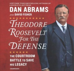 Theodore Roosevelt for the defense : the courtroom battle to save his legacy / Dan Abrams and David Fisher. - Dan Abrams and David Fisher.