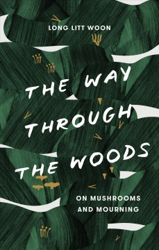 The way through the woods : on mushrooms and mourning / by Long Litt Woon ; translated from the Norwegian by Barbara J. Haveland.