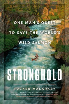 Stronghold : one man's quest to save the world's wild salmon / by Tucker Malarkey. - by Tucker Malarkey.