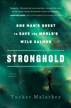 Stronghold : one man's quest to save the world's wild salmon / Tucker Malarkey.