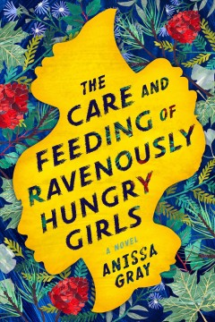 The care and feeding of ravenously hungry girls /  Anissa Gray. - Anissa Gray.