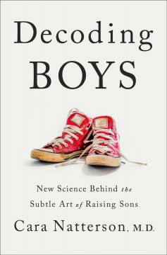 Decoding boys : new science behind the subtle art of raising sons / Cara Natterson, MD.