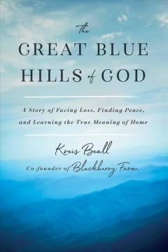The great blue hills of God : a story of facing loss, finding peace, and learning the true meaning of home / Kreis Beall, co-founder of Blackberry Farm.