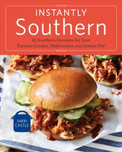 Instantly Southern : 85 Southern favorites for your pressure cooker, multicooker, and Instant Pot® / Sheri Castle ; photography by Hélène Dujardin.