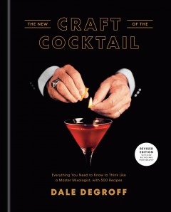 The new craft of the cocktail : everything you need to know to think like a master mixologist, with 500 recipes / Dale DeGroff ; photographs by Daniel Krieger.
