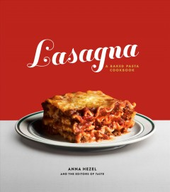 Lasagna : a baked pasta cookbook / Anna Hezel and the Editors of Taste ; with recipes by Grace Parisi ; photographs by Dylan James Ho + Jeni Afuso.