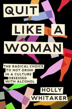 Quit like a woman : the radical choice to not drink in a culture obsessed with alcohol / Holly Whitaker. - Holly Whitaker.