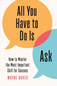 All you have to do is ask : how to master the most important skill for success / Wayne Baker.