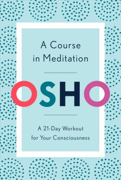 A course in meditation : a 21-day workout for your consciousness / Osho. - Osho.