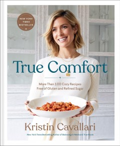 True comfort : more than 100 cozy recipes free of gluten and refined sugar / Kristin Cavallari. - Kristin Cavallari.