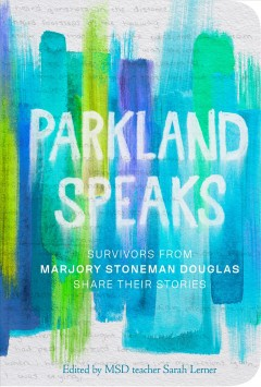 Parkland speaks : survivors from Marjory Stoneman Douglas share their stories / edited by MSD teacher Sarah Lerner. - edited by MSD teacher Sarah Lerner.