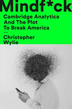 Mindf*ck : Cambridge Analytica and the plot to break America / Christopher Wylie.