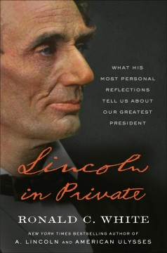 Lincoln in private : what his most personal reflections tell us about our greatest president / Ronald C. White.