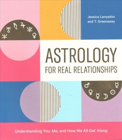 Astrology for real relationships : understanding you, me, and how we all get along / Jessica Lanyadoo and T. Greenaway ; illustrations by Joel Burden. - Jessica Lanyadoo and T. Greenaway ; illustrations by Joel Burden.