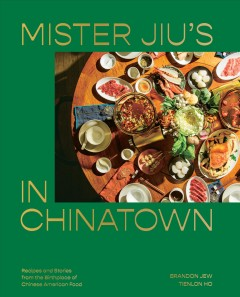 Mister Jiu's in Chinatown : recipes and stories from the birthplace of Chinese American food / Brandon Jew, Tienlon Ho ; photographs by Pete Lee ; recipe development by Christine Gallary.
