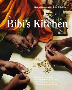 In Bibi's kitchen : the recipes and stories of grandmothers from the eight African countries that touch the Indian Ocean / Hawa Hassan and Julia Turshen ; photography by Khadija M. Farah and Jennifer May.