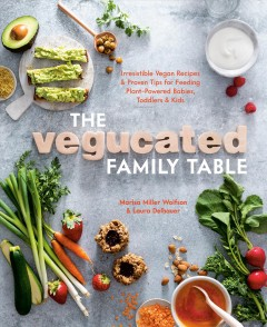 The Vegucated family table : irresistible vegan recipes & proven tips for feeding plant-powered babies, toddlers & kids / Marisa Miller Wolfson & Laura Delhauer, with Reed Mangels, PhD, RD ; photography by Erin Kunkel.