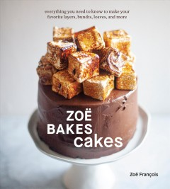 Zoë bakes cakes : everything you need to know to make your favorite layers, bundts, loaves, and more / Zoë François ; How-to and author photos by Sarah Keiffer. - Zoë François ; How-to and author photos by Sarah Keiffer.
