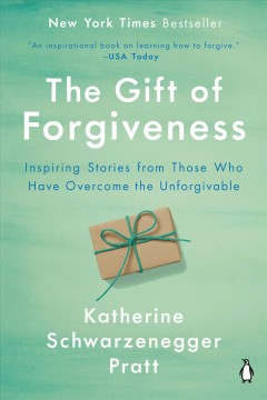 The gift of forgiveness : inspiring stories from those who have overcome the unforgivable / Katherine Schwarzenegger Pratt.