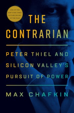 The contrarian : Peter Thiel and Silicon Valley's pursuit of power / Max Chafkin.
