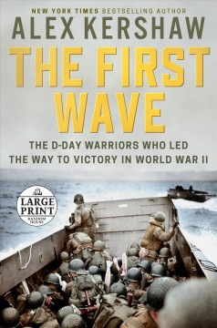 The first wave : the D-Day warriors who led the way to victory in World War II / Alex Kershaw.