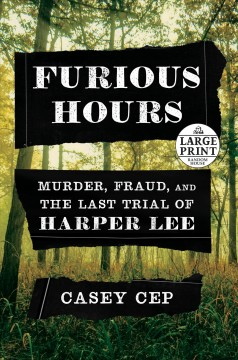 Furious hours : murder, fraud, and the last trial of Harper Lee / Casey Cep.
