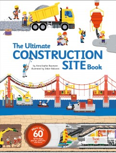 The ultimate construction site book /  Anne- Sophie Baumann and Didier Balicevic ; translated by Michael Shneider.
