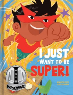I just want to be super! /  author, Andrew Katz ; illustrator, Tony Luzano. - author, Andrew Katz ; illustrator, Tony Luzano.