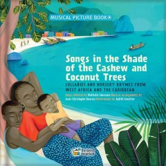 Songs in the shade of the cashew and coconut trees : lullabies and nursery rhymes from West Africa and the Caribbean / songs collected by Nathalie Soussana ; musical arrangement by Jean-Christophe Hoarau ; illustrations by Judith Gueyfier.