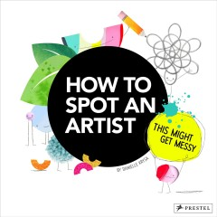 How to spot an artist : this might get messy / Danielle Krysa. - Danielle Krysa.