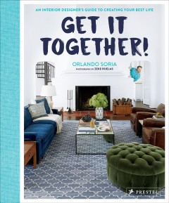 Get it together! : an interior designer's guide to creating your best life / Orlando Soria ; photographs by Zeke Ruelas.