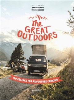 The great outdoors : 120 recipes for adventure cooking / Markus Sämmer ; translation by Barbara Hopkinson.