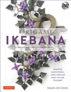 Origami ikebana : create lifelike floral sculptures from paper / by Benjamin John Coleman.