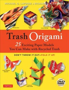 Trash origami : 25 exciting paper models you can make with recyled trash / Michael G. LaFosse and Richard L. Alexander.