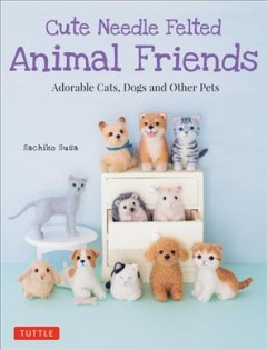 Cute needle felted animal friends : adorable cats, dogs and other pets / Sachiko Susa ; [translated by Sanae Ishida].