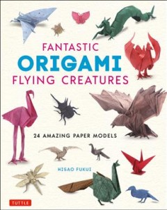 Fantastic origami flying creatures : 24 amazing paper models / Hisao Fukui ; [translated from Japanese by HL Language Services]. - Hisao Fukui ; [translated from Japanese by HL Language Services].