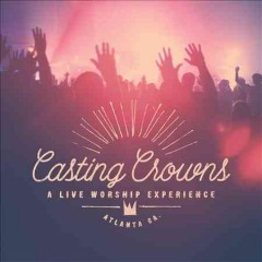 A live worship experience : Atlanta, GA / Casting Crowns. - Casting Crowns.