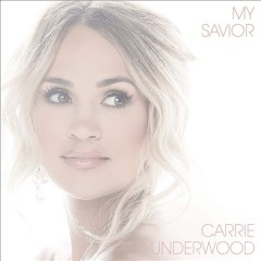 My savior /  Carrie Underwood. - Carrie Underwood.