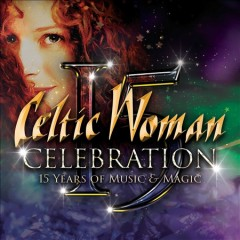 Celebration: 15 Years of Music & Magic /  Celtic Woman.