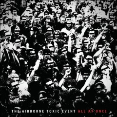 All at once /  the Airborne Toxic Event.