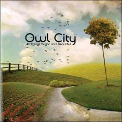 All things bright and beautiful /  Owl City.