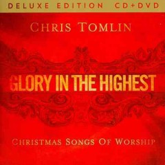 Glory in the highest : Christmas songs of worship / Chris Tomlin.