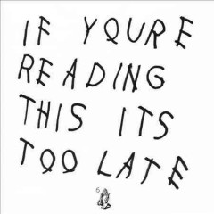 If you're reading this it's too late /  Drake.