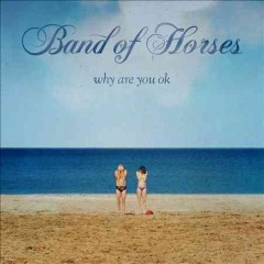 Why are you ok /  Band of Horses. - Band of Horses.