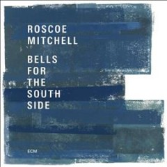Bells for the South Side /  Roscoe Mitchell. - Roscoe Mitchell.
