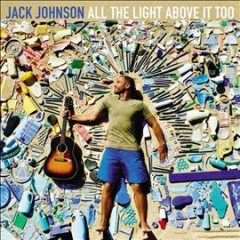All the light above it too /  Jack Johnson.
