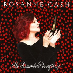 She remembers everything /  Rosanne Cash. - Rosanne Cash.