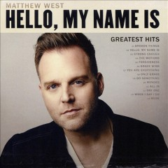 Hello, my name is : greatest hits / Matthew West. - Matthew West.