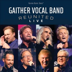 Reunited live : live at Bon Secours Wellness Arena, Greenville, SC, 2018 / The Gaither Vocal Band. - The Gaither Vocal Band.